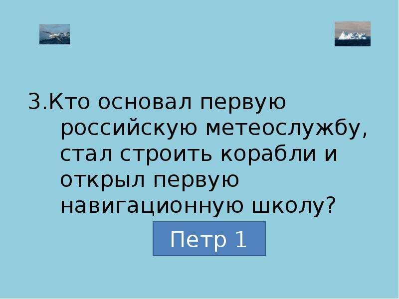 3. Кто основал первую российскую метеослужбу, стал строить корабли и открыл первую навигационную шко