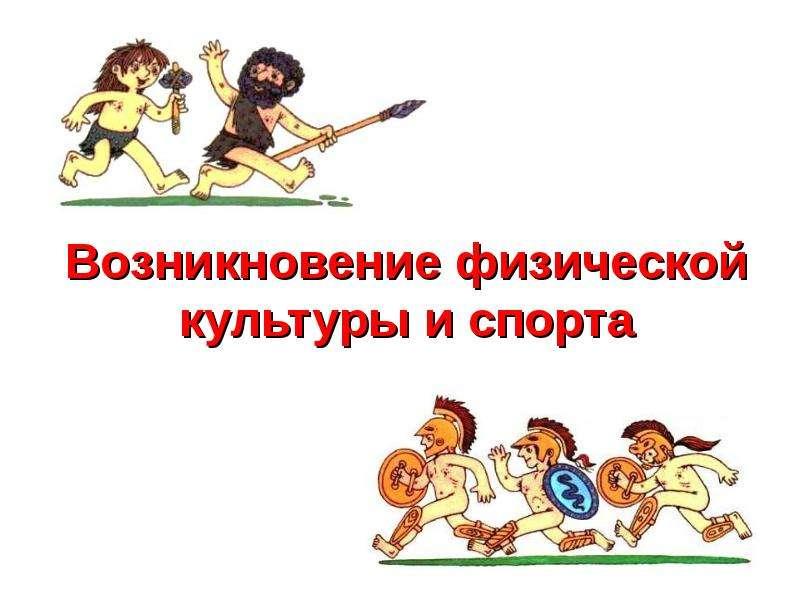 Презентация Возникновение физической культуры и спорта