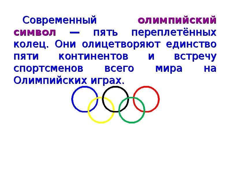 Современный олимпийский символ — пять переплетённых колец. Они олицетворяют единство пяти континенто