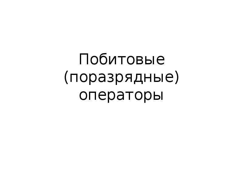 Презентация Побитовые (поразрядные) операторы