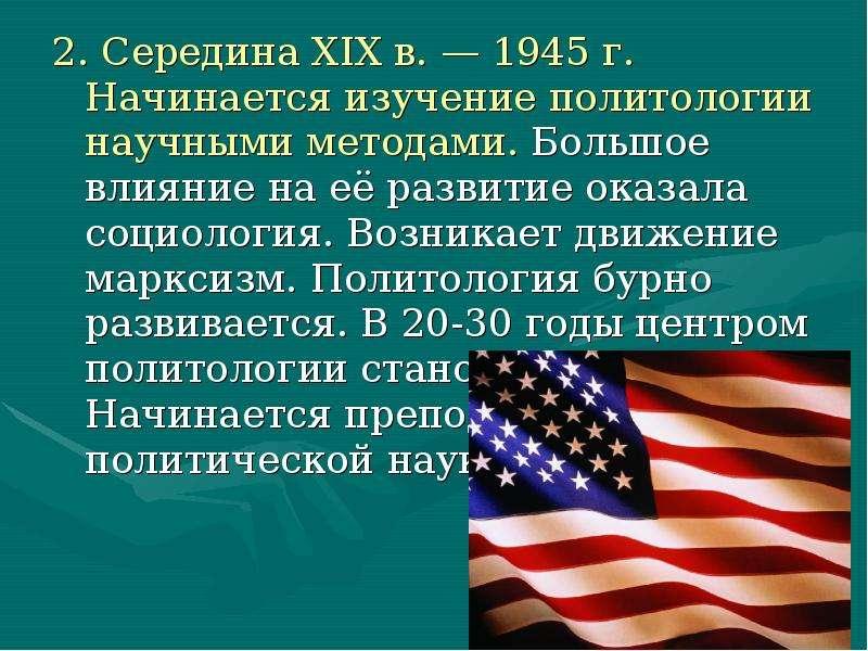 2. Середина XIX в. — 1945 г. Начинается изучение политологии научными методами. Большое влияние на е
