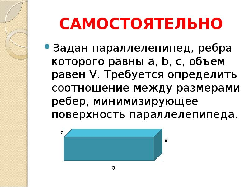 САМОСТОЯТЕЛЬНО Задан параллелепипед, ребра которого равны a, b, c, объем равен V. Требуется определи