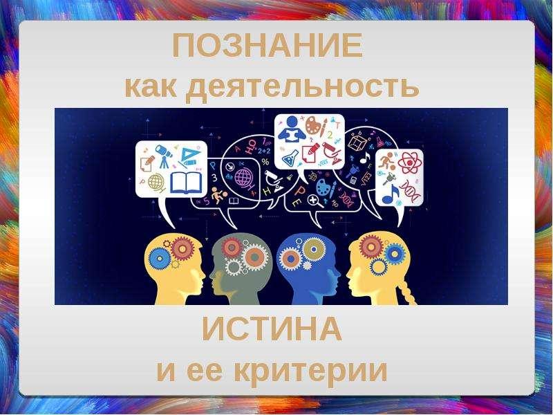 Презентация Познание как деятельность. Истина и ее критерии