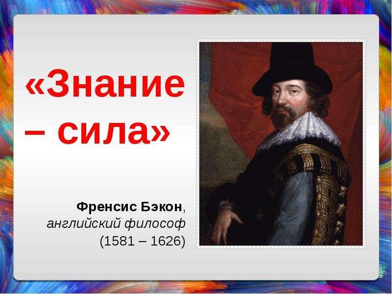 «Знание – сила» Френсис Бэкон, английский философ (1581 – 1626)