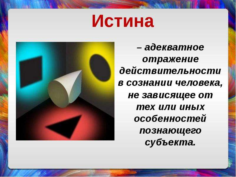 – адекватное отражение действительности в сознании человека, – адекватное отражение действительности