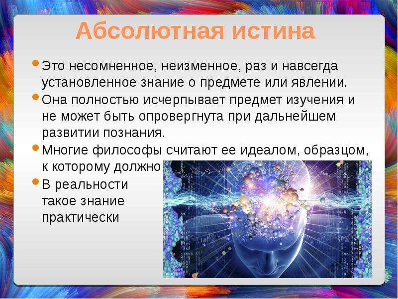 Абсолютная истина Это несомненное, неизменное, раз и навсегда установленное знание о предмете или яв