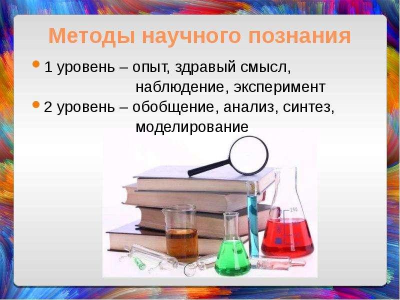 Методы научного познания 1 уровень – опыт, здравый смысл, наблюдение, эксперимент 2 уровень – обобще