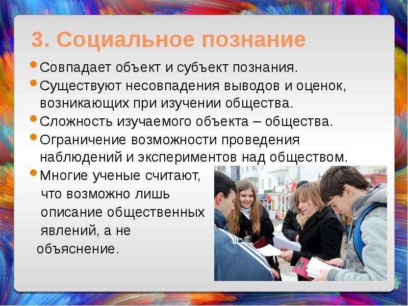 3. Социальное познание Совпадает объект и субъект познания. Существуют несовпадения выводов и оценок
