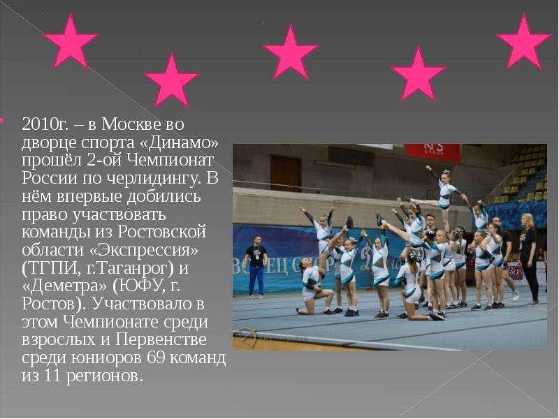 2010г. – в Москве во дворце спорта «Динамо» прошёл 2-ой Чемпионат России по черлидингу. В нём впервы