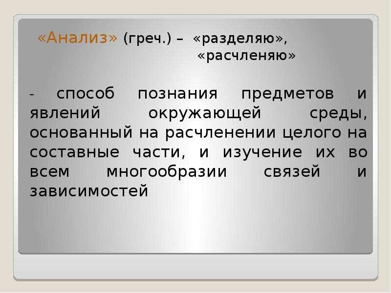 «Анализ» (греч. ) – «разделяю», «расчленяю» «Анализ» (греч. ) – «разделяю», «расчленяю» - способ поз