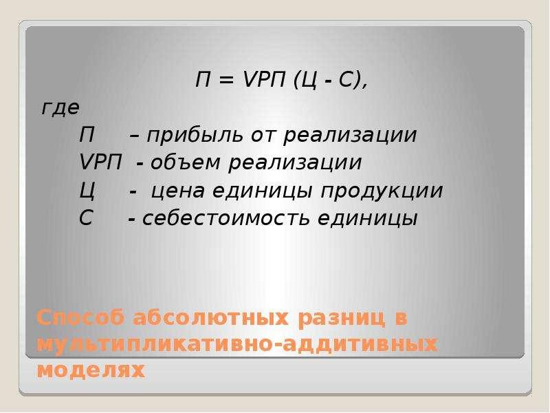 Способ абсолютных разниц в мультипликативно-аддитивных моделях П = VРП (Ц - С), где П – прибыль от р