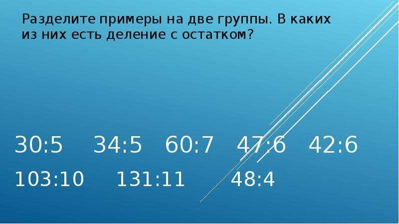 30:5 34:5 60:7 47:6 42:6 103:10 131:11 48:4 Разделите примеры на две группы. В каких из них есть дел