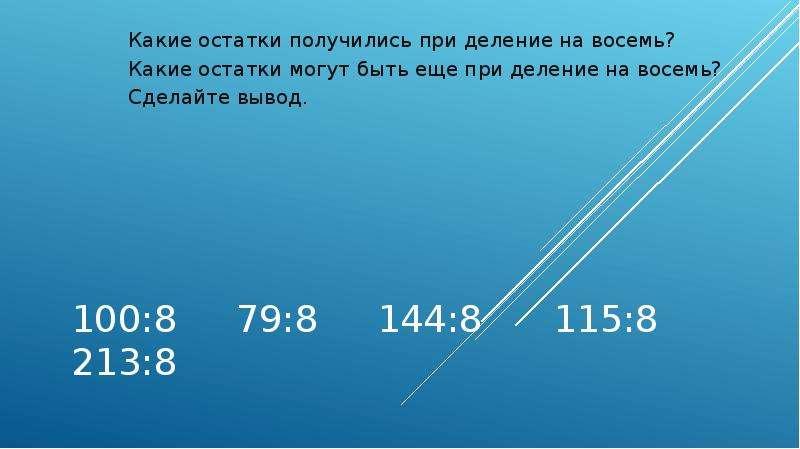100:8 79:8 144:8 115:8 213:8 Какие остатки получились при деление на восемь? Какие остатки могут быт