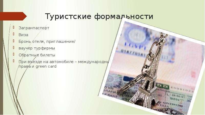 Туристские формальности Загранпаспорт Виза Бронь отеля, приглашение/ ваучер турфирмы Обратные билеты
