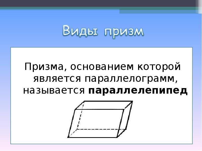 Призма, основанием которой является параллелограмм, называется параллелепипедом.